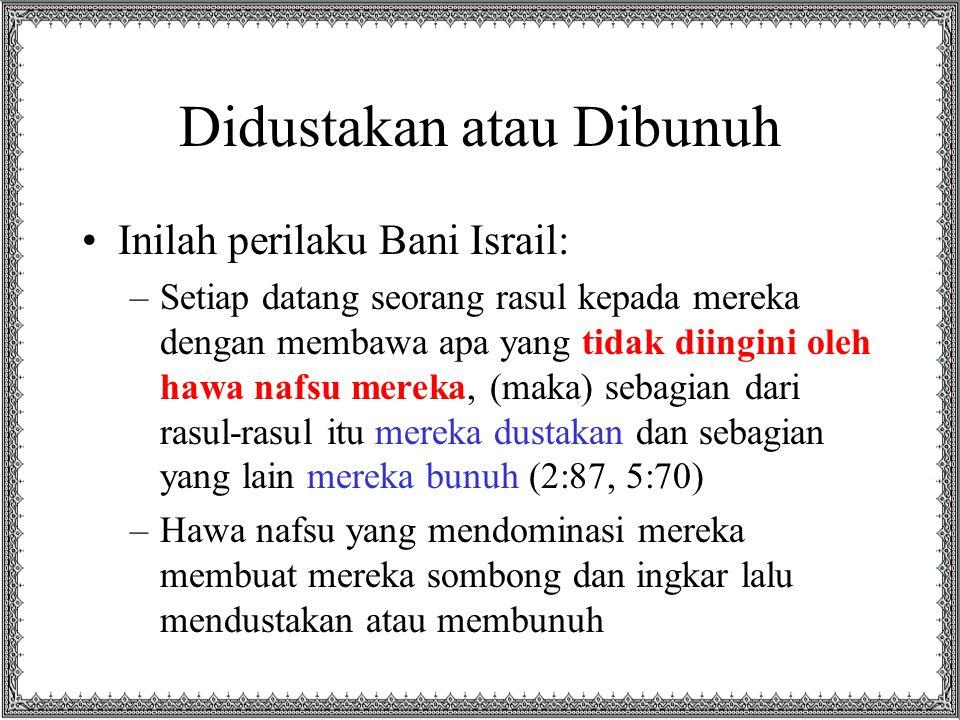 Didustakan atau Dibunuh Inilah perilaku Bani Israil: –Setiap datang seorang rasul kepada mereka dengan membawa apa yang tidak diingini oleh hawa nafsu