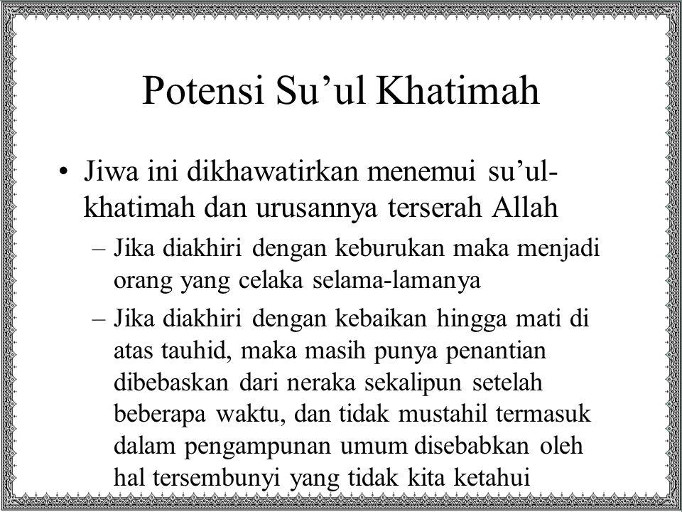 Potensi Su'ul Khatimah Jiwa ini dikhawatirkan menemui su'ul- khatimah dan urusannya terserah Allah –Jika diakhiri dengan keburukan maka menjadi orang