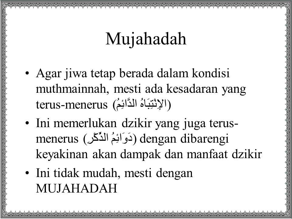 Mujahadah Agar jiwa tetap berada dalam kondisi muthmainnah, mesti ada kesadaran yang terus-menerus (الإِنْتِبَاهُ الدَّائِمُ) Ini memerlukan dzikir ya