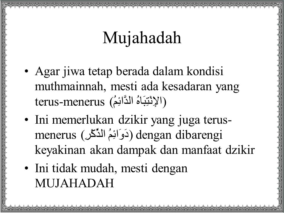 Mujahadah Agar jiwa tetap berada dalam kondisi muthmainnah, mesti ada kesadaran yang terus-menerus (الإِنْتِبَاهُ الدَّائِمُ) Ini memerlukan dzikir yang juga terus- menerus (دَوَائِمُ الذِّكْرِ) dengan dibarengi keyakinan akan dampak dan manfaat dzikir Ini tidak mudah, mesti dengan MUJAHADAH