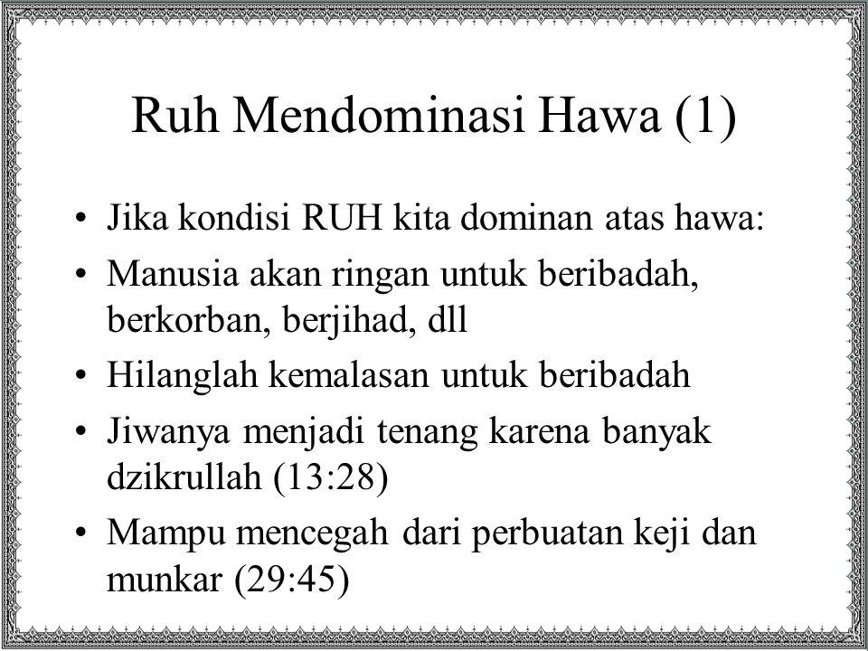 Ruh Mendominasi Hawa (1) Jika kondisi RUH kita dominan atas hawa: Manusia akan ringan untuk beribadah, berkorban, berjihad, dll Hilanglah kemalasan un