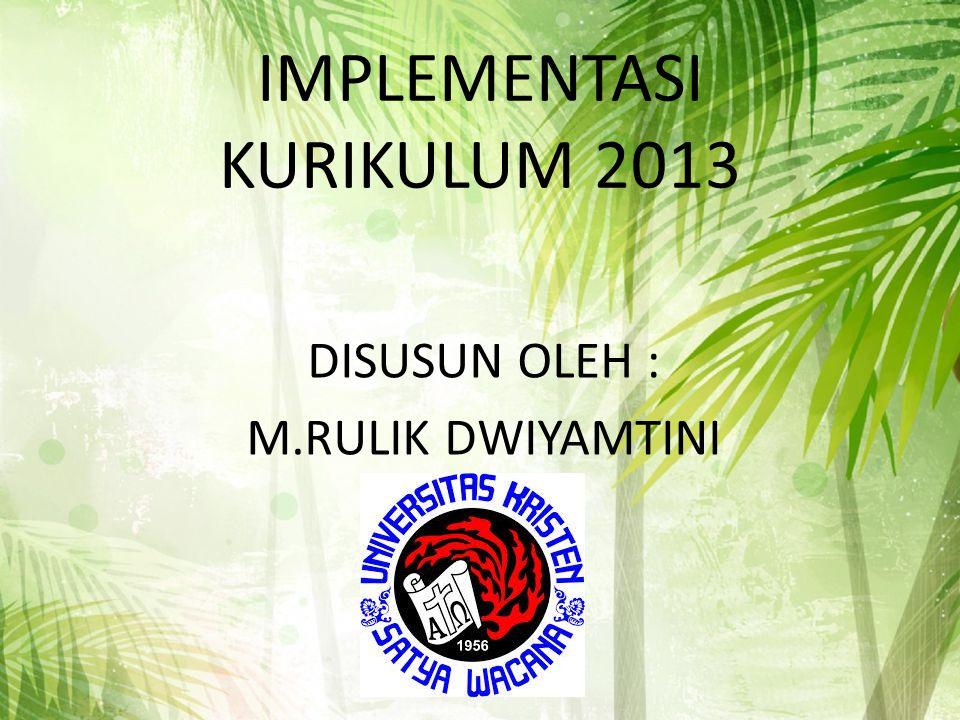 IMPLEMENTASI KURIKULUM 2013 DISUSUN OLEH : M.RULIK DWIYAMTINI
