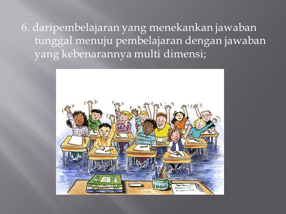 6. daripembelajaran yang menekankan jawaban tunggal menuju pembelajaran dengan jawaban yang kebenarannya multi dimensi;