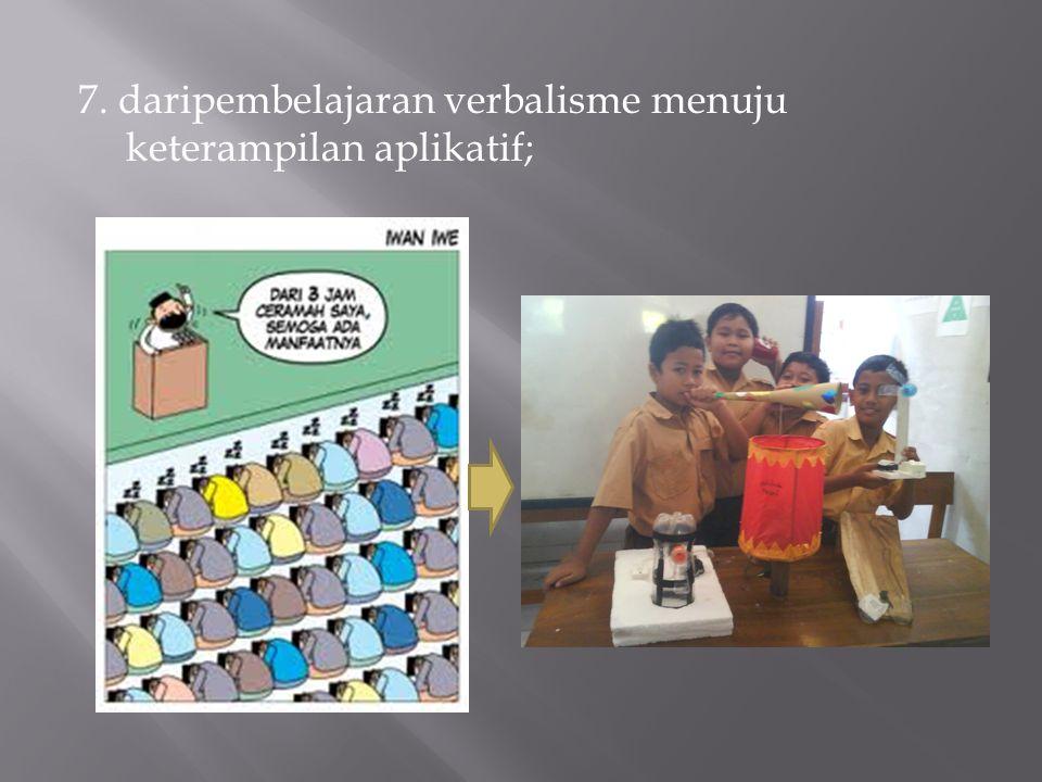 7. daripembelajaran verbalisme menuju keterampilan aplikatif;