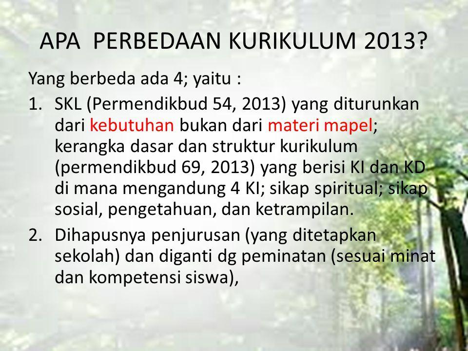 APA PERBEDAAN KURIKULUM 2013? Yang berbeda ada 4; yaitu : 1.SKL (Permendikbud 54, 2013) yang diturunkan dari kebutuhan bukan dari materi mapel; kerang
