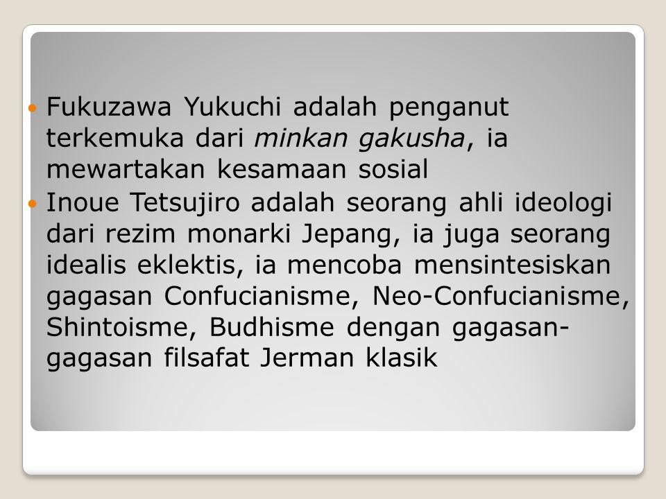 Fukuzawa Yukuchi adalah penganut terkemuka dari minkan gakusha, ia mewartakan kesamaan sosial Inoue Tetsujiro adalah seorang ahli ideologi dari rezim monarki Jepang, ia juga seorang idealis eklektis, ia mencoba mensintesiskan gagasan Confucianisme, Neo-Confucianisme, Shintoisme, Budhisme dengan gagasan- gagasan filsafat Jerman klasik