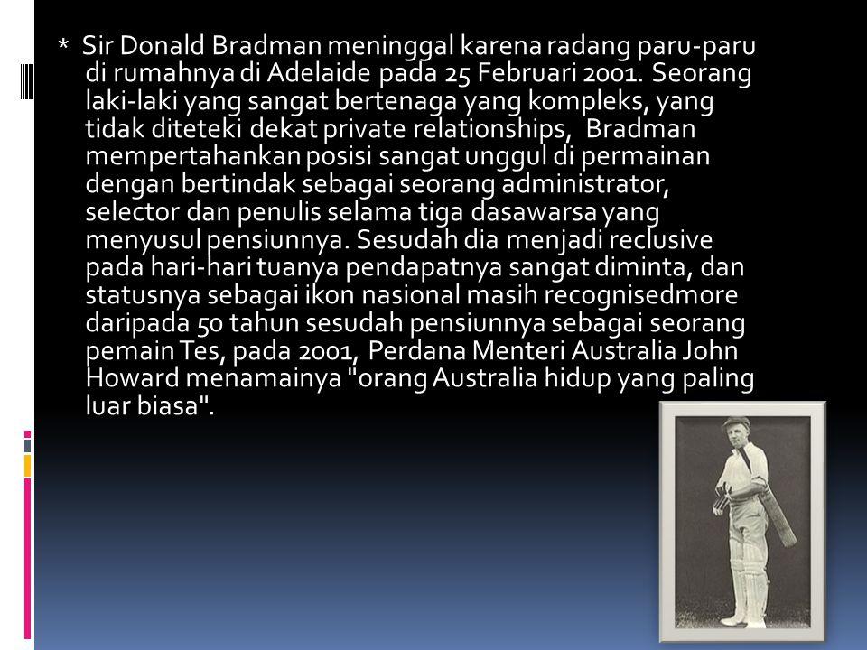 * Sir Donald Bradman meninggal karena radang paru-paru di rumahnya di Adelaide pada 25 Februari 2001. Seorang laki-laki yang sangat bertenaga yang kom