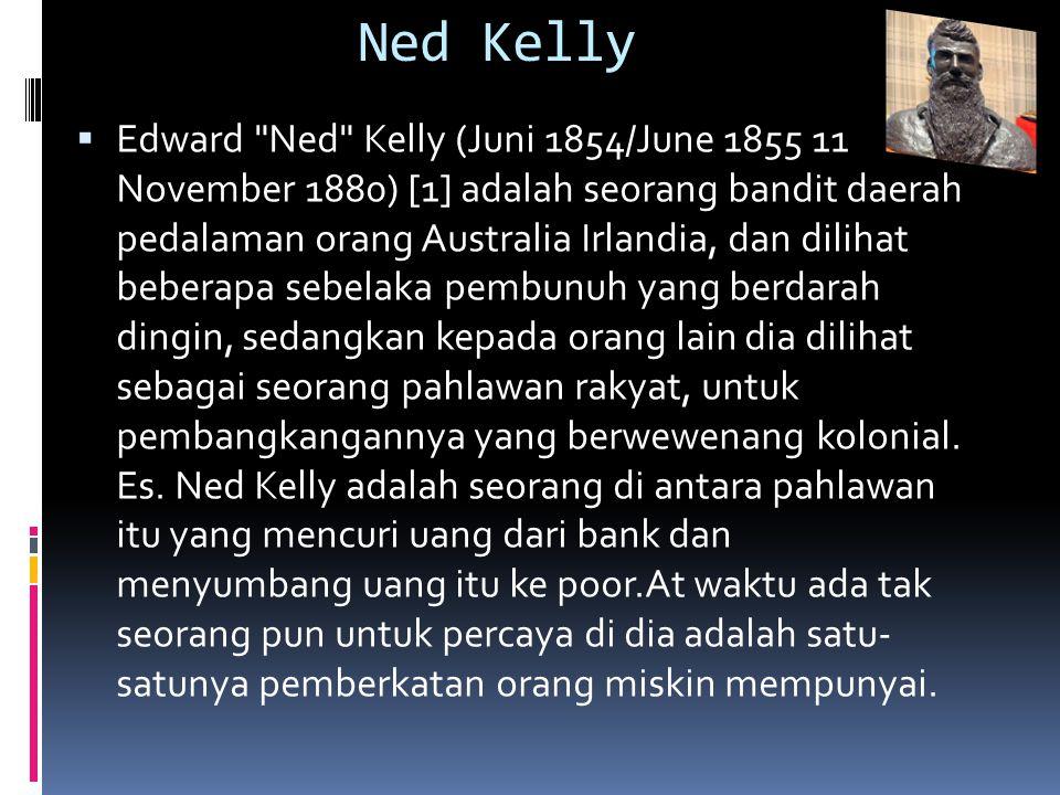 Ned Kelly  Edward Ned Kelly (Juni 1854/June 1855 11 November 1880) [1] adalah seorang bandit daerah pedalaman orang Australia Irlandia, dan dilihat beberapa sebelaka pembunuh yang berdarah dingin, sedangkan kepada orang lain dia dilihat sebagai seorang pahlawan rakyat, untuk pembangkangannya yang berwewenang kolonial.