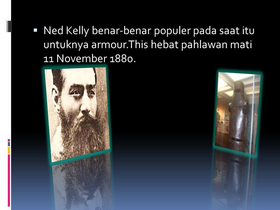  Ned Kelly benar-benar populer pada saat itu untuknya armour.This hebat pahlawan mati 11 November 1880.