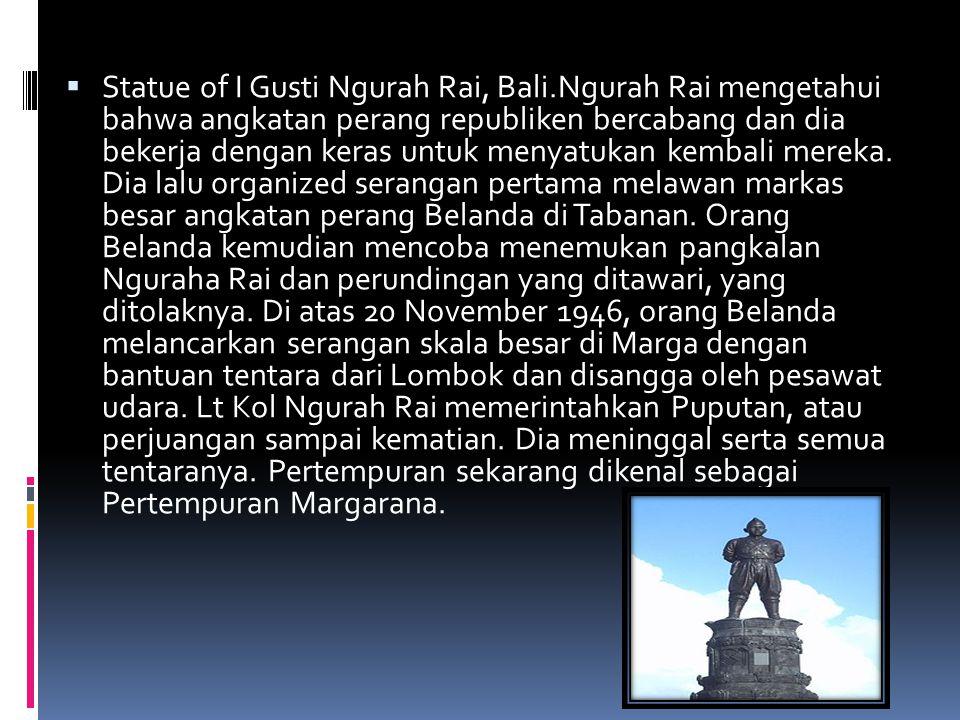  Statue of I Gusti Ngurah Rai, Bali.Ngurah Rai mengetahui bahwa angkatan perang republiken bercabang dan dia bekerja dengan keras untuk menyatukan ke