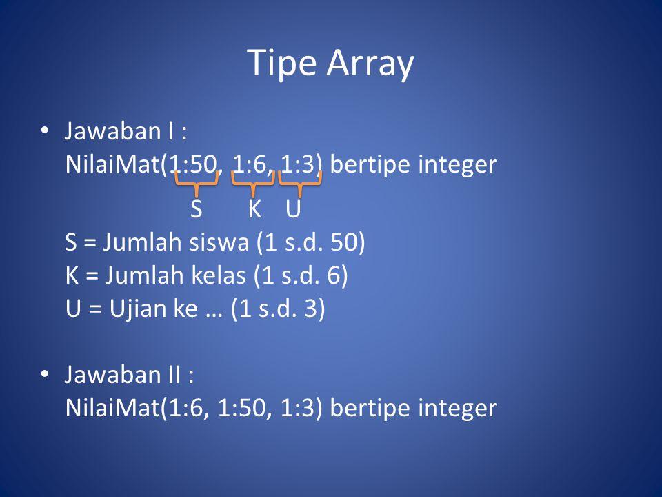 Tipe Array Jawaban I : NilaiMat(1:50, 1:6, 1:3) bertipe integer SKU S = Jumlah siswa (1 s.d. 50) K = Jumlah kelas (1 s.d. 6) U = Ujian ke … (1 s.d. 3)