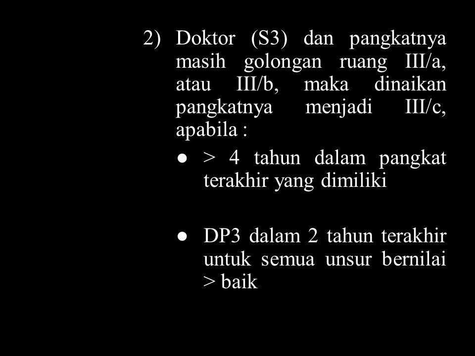 2)Doktor (S3) dan pangkatnya masih golongan ruang III/a, atau III/b, maka dinaikan pangkatnya menjadi III/c, apabila : ●> 4 tahun dalam pangkat terakhir yang dimiliki ●DP3 dalam 2 tahun terakhir untuk semua unsur bernilai > baik