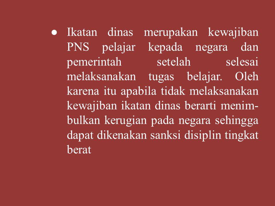 ● Ikatan dinas merupakan kewajiban PNS pelajar kepada negara dan pemerintah setelah selesai melaksanakan tugas belajar.