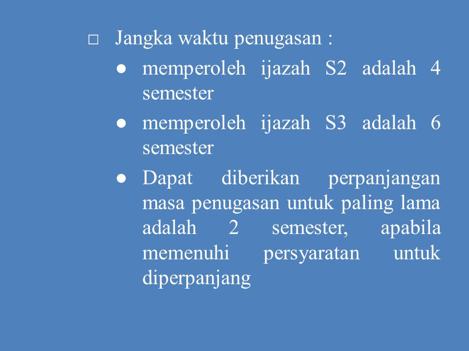 □Jangka waktu penugasan : ●memperoleh ijazah S2 adalah 4 semester ●memperoleh ijazah S3 adalah 6 semester ●Dapat diberikan perpanjangan masa penugasan untuk paling lama adalah 2 semester, apabila memenuhi persyaratan untuk diperpanjang
