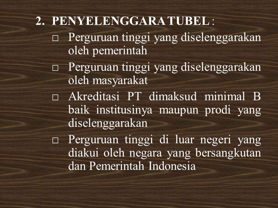 2.PENYELENGGARA TUBEL : □Perguruan tinggi yang diselenggarakan oleh pemerintah □Perguruan tinggi yang diselenggarakan oleh masyarakat □Akreditasi PT dimaksud minimal B baik institusinya maupun prodi yang diselenggarakan □Perguruan tinggi di luar negeri yang diakui oleh negara yang bersangkutan dan Pemerintah Indonesia
