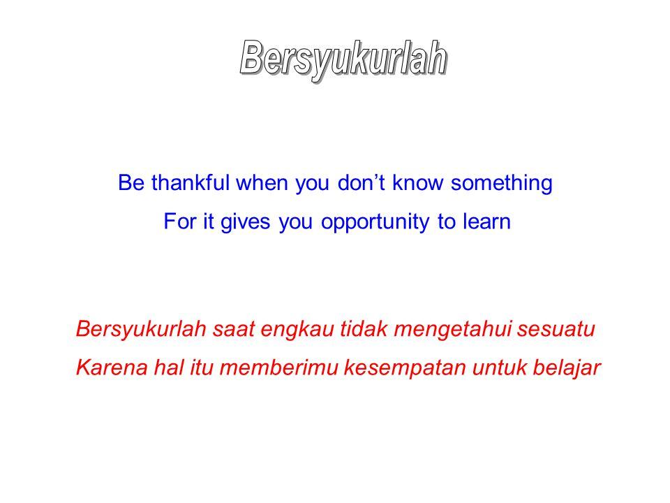 Be thankful when you don't know something For it gives you opportunity to learn Bersyukurlah saat engkau tidak mengetahui sesuatu Karena hal itu membe
