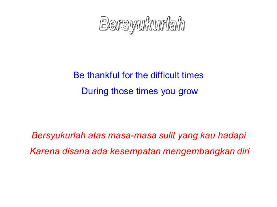 Be thankful for the difficult times During those times you grow Bersyukurlah atas masa-masa sulit yang kau hadapi Karena disana ada kesempatan mengemb