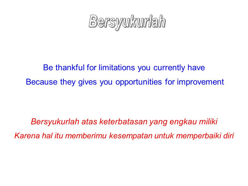 Be thankful for limitations you currently have Because they gives you opportunities for improvement Bersyukurlah atas keterbatasan yang engkau miliki