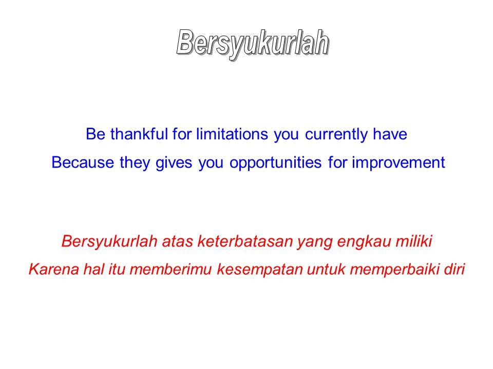 Be thankful for limitations you currently have Because they gives you opportunities for improvement Bersyukurlah atas keterbatasan yang engkau miliki Karena hal itu memberimu kesempatan untuk memperbaiki diri