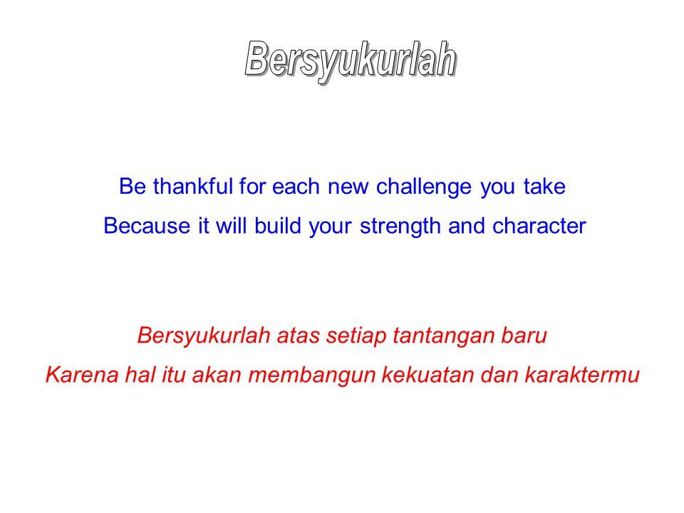 Be thankful for each new challenge you take Because it will build your strength and character Bersyukurlah atas setiap tantangan baru Karena hal itu a