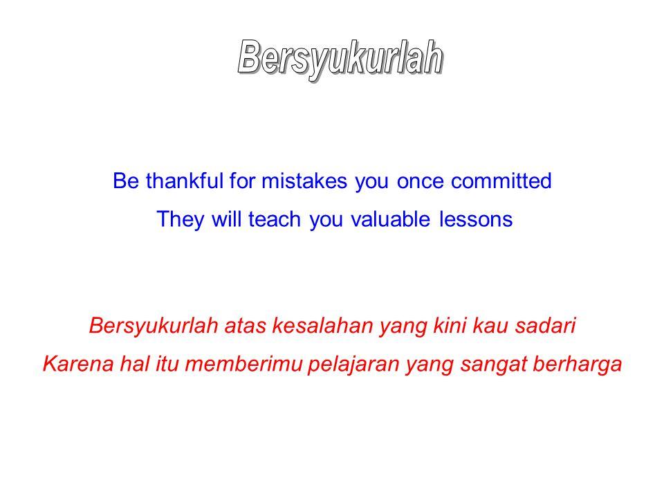 Be thankful for mistakes you once committed They will teach you valuable lessons Bersyukurlah atas kesalahan yang kini kau sadari Karena hal itu membe