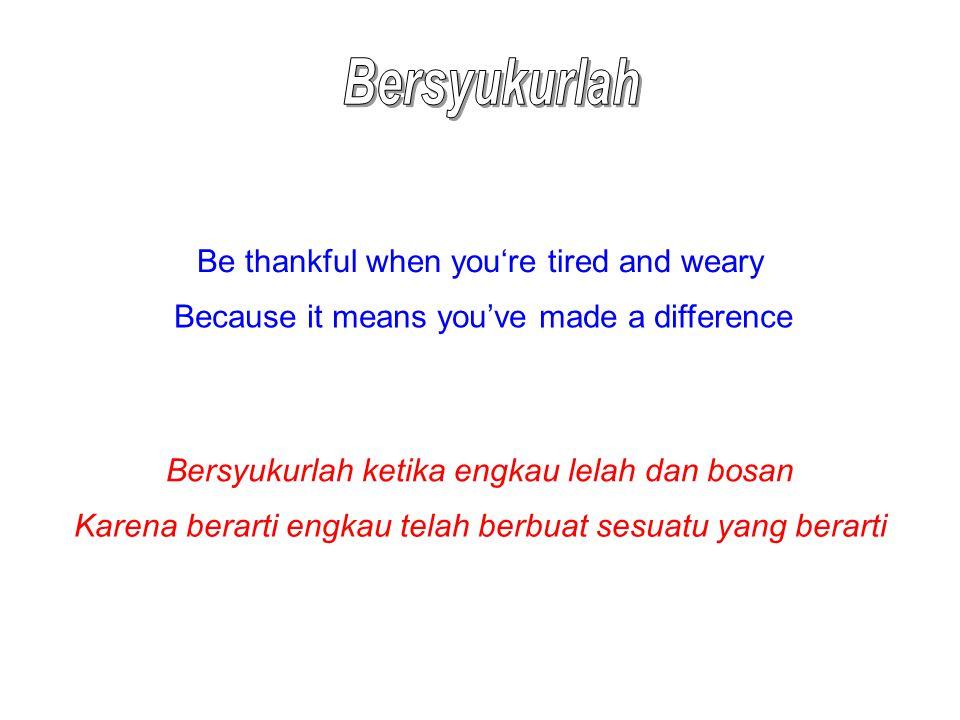 Be thankful when you're tired and weary Because it means you've made a difference Bersyukurlah ketika engkau lelah dan bosan Karena berarti engkau tel