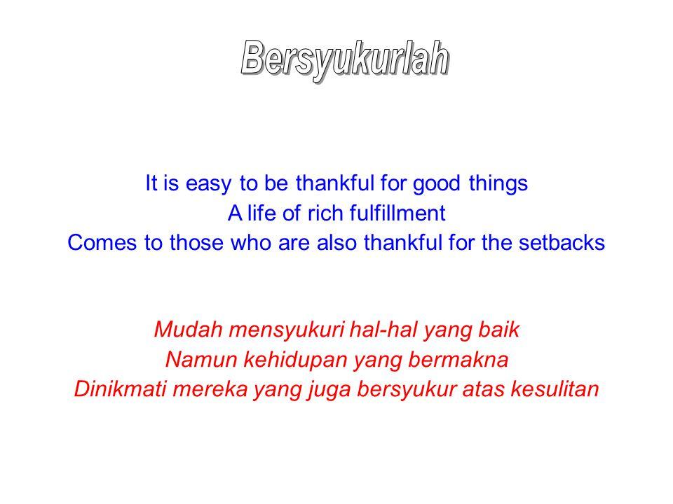 It is easy to be thankful for good things A life of rich fulfillment Comes to those who are also thankful for the setbacks Mudah mensyukuri hal-hal yang baik Namun kehidupan yang bermakna Dinikmati mereka yang juga bersyukur atas kesulitan