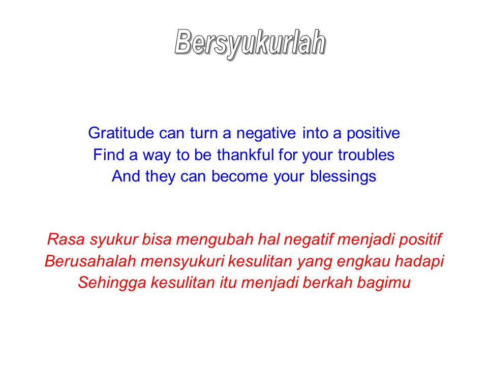 Gratitude can turn a negative into a positive Find a way to be thankful for your troubles And they can become your blessings Rasa syukur bisa mengubah