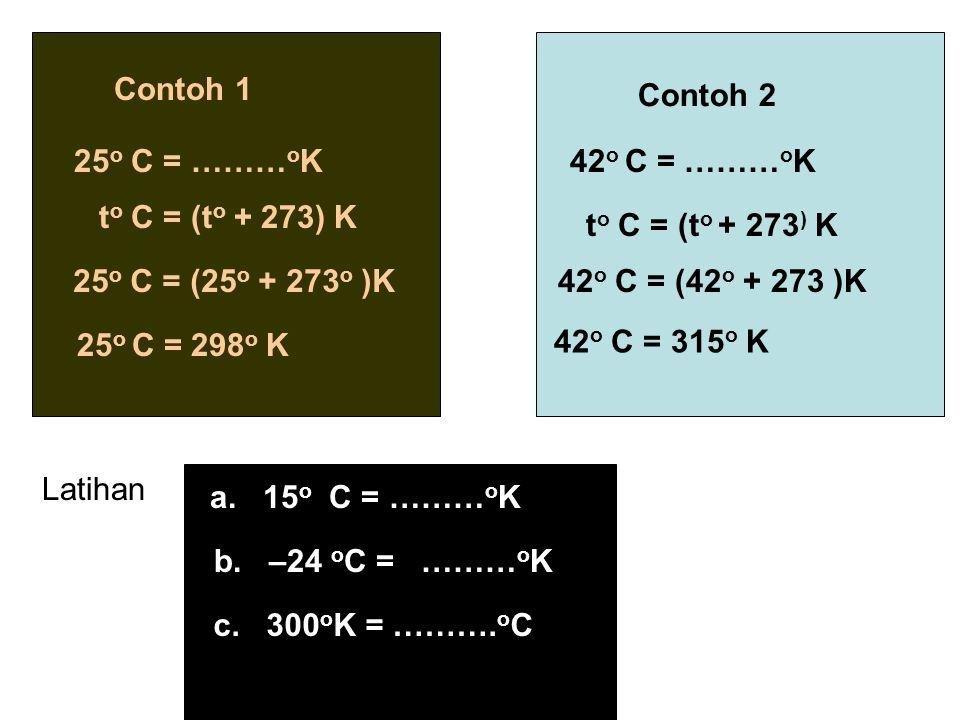 Contoh 1 25 o C = ……… o K t o C = (t o + 273) K 25 o C = (25 o + 273 o )K 25 o C = 298 o K Contoh 2 42 o C = ……… o K t o C = (t o + 273 ) K 42 o C = (
