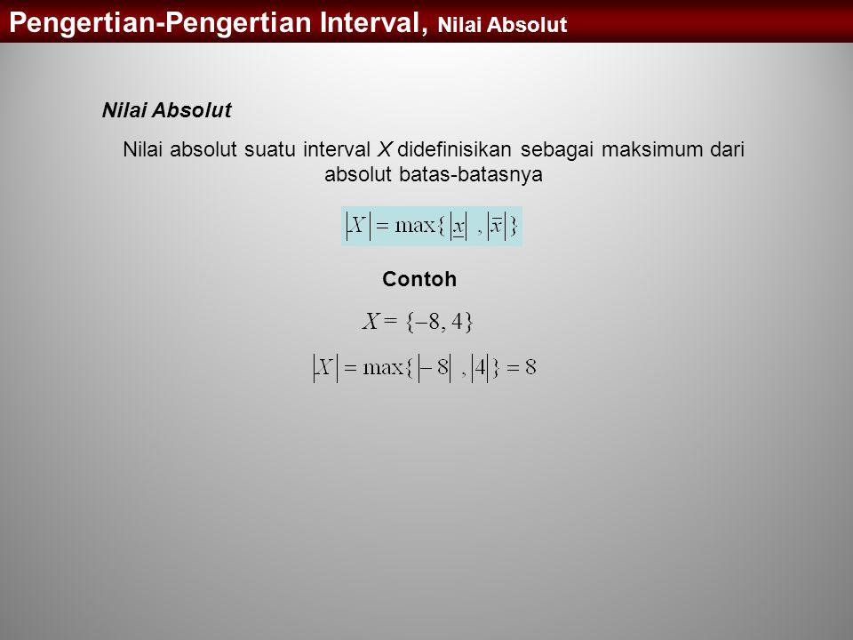 Nilai Absolut Nilai absolut suatu interval X didefinisikan sebagai maksimum dari absolut batas-batasnya Contoh X = {  8, 4} Pengertian-Pengertian Int