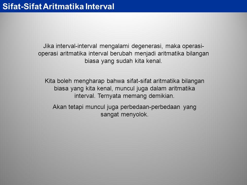 Sifat-Sifat Aritmatika Interval Jika interval-interval mengalami degenerasi, maka operasi- operasi aritmatika interval berubah menjadi aritmatika bila