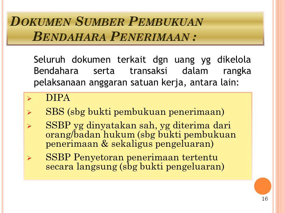 D OKUMEN S UMBER P EMBUKUAN B ENDAHARA P ENERIMAAN :  DIPA  SBS (sbg bukti pembukuan penerimaan)  SSBP yg dinyatakan sah, yg diterima dari orang/badan hukum (sbg bukti pembukuan penerimaan & sekaligus pengeluaran)  SSBP Penyetoran penerimaan tertentu secara langsung (sbg bukti pengeluaran) Seluruh dokumen terkait dgn uang yg dikelola Bendahara serta transaksi dalam rangka pelaksanaan anggaran satuan kerja, antara lain: 16