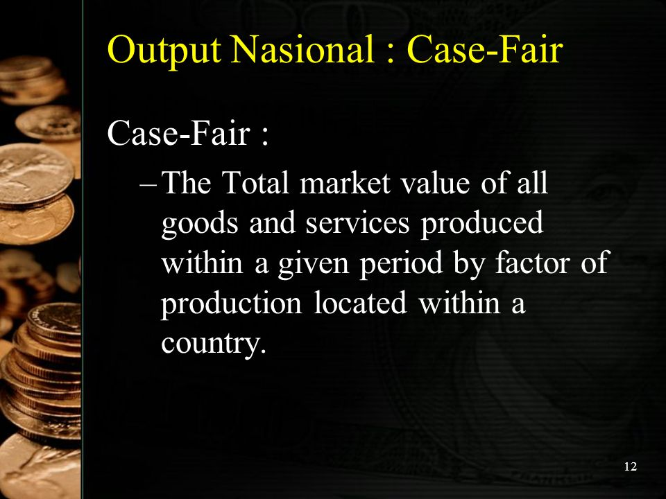 12 Output Nasional : Case-Fair Case-Fair : –T–The Total market value of all goods and services produced within a given period by factor of production