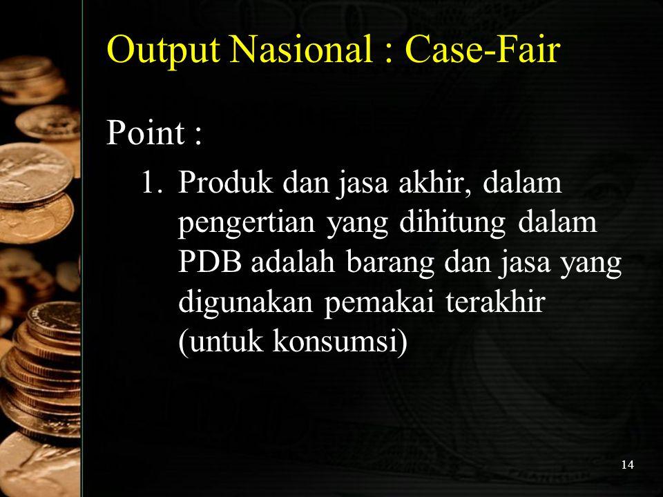 14 Output Nasional : Case-Fair Point : 1.Produk dan jasa akhir, dalam pengertian yang dihitung dalam PDB adalah barang dan jasa yang digunakan pemakai