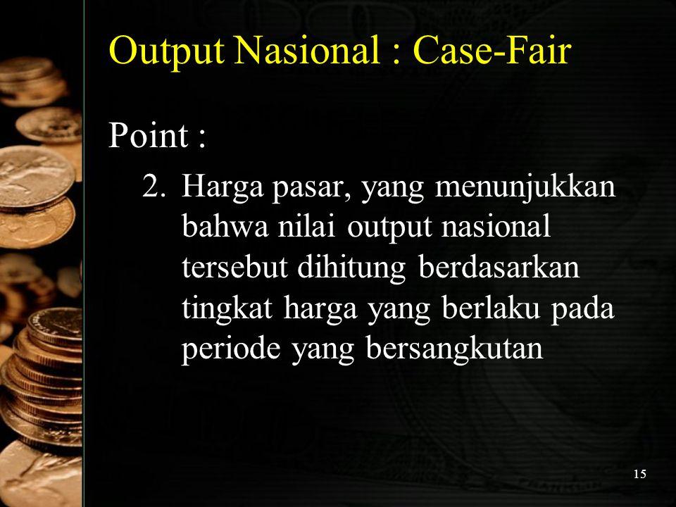 15 Output Nasional : Case-Fair Point : 2.Harga pasar, yang menunjukkan bahwa nilai output nasional tersebut dihitung berdasarkan tingkat harga yang be
