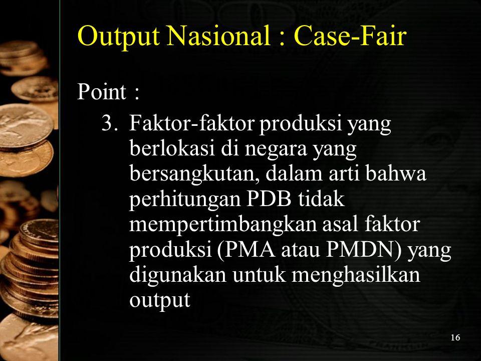 16 Output Nasional : Case-Fair Point : 3.Faktor-faktor produksi yang berlokasi di negara yang bersangkutan, dalam arti bahwa perhitungan PDB tidak mem