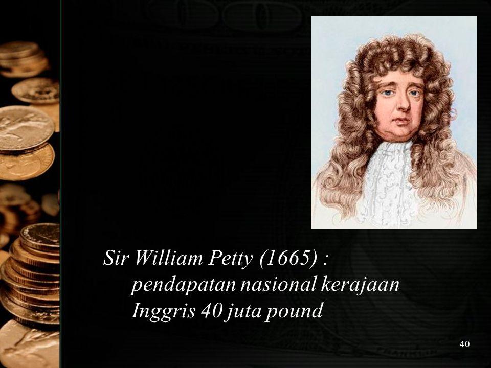 40 Sir William Petty (1665) : pendapatan nasional kerajaan Inggris 40 juta pound