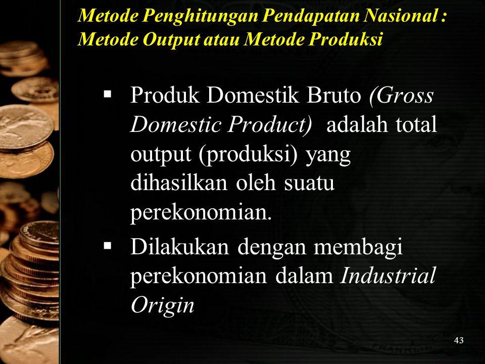 43 Metode Penghitungan Pendapatan Nasional : Metode Output atau Metode Produksi  Produk Domestik Bruto (Gross Domestic Product) adalah total output (