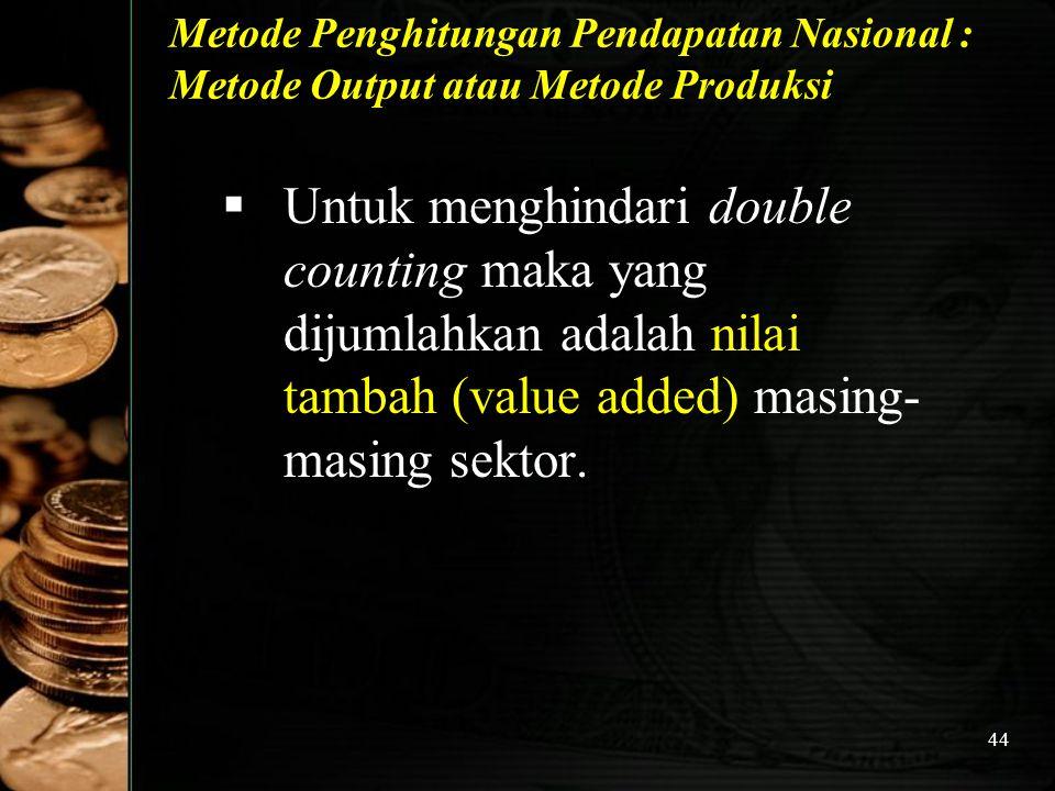 44 Metode Penghitungan Pendapatan Nasional : Metode Output atau Metode Produksi  Untuk menghindari double counting maka yang dijumlahkan adalah nilai