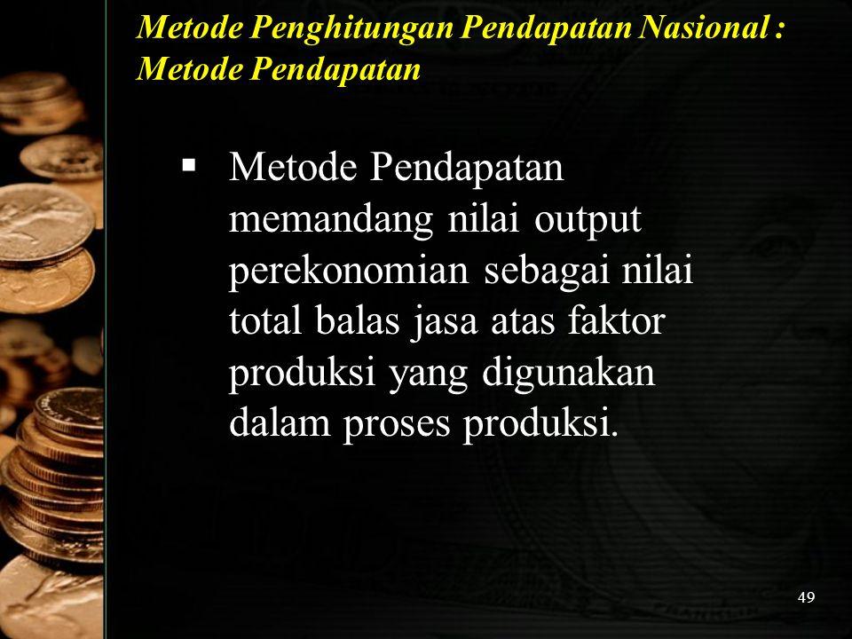 49 Metode Penghitungan Pendapatan Nasional : Metode Pendapatan  Metode Pendapatan memandang nilai output perekonomian sebagai nilai total balas jasa