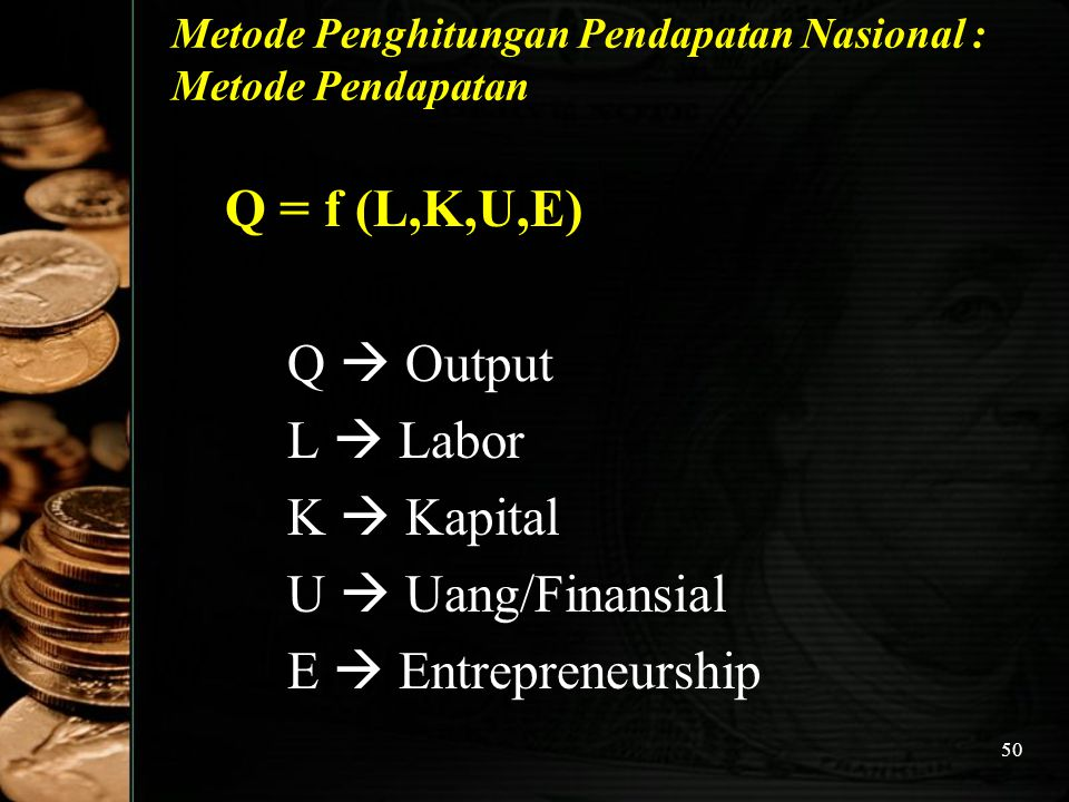 50 Metode Penghitungan Pendapatan Nasional : Metode Pendapatan Q = f (L,K,U,E) Q  Output L  Labor K  Kapital U  Uang/Finansial E  Entrepreneurshi