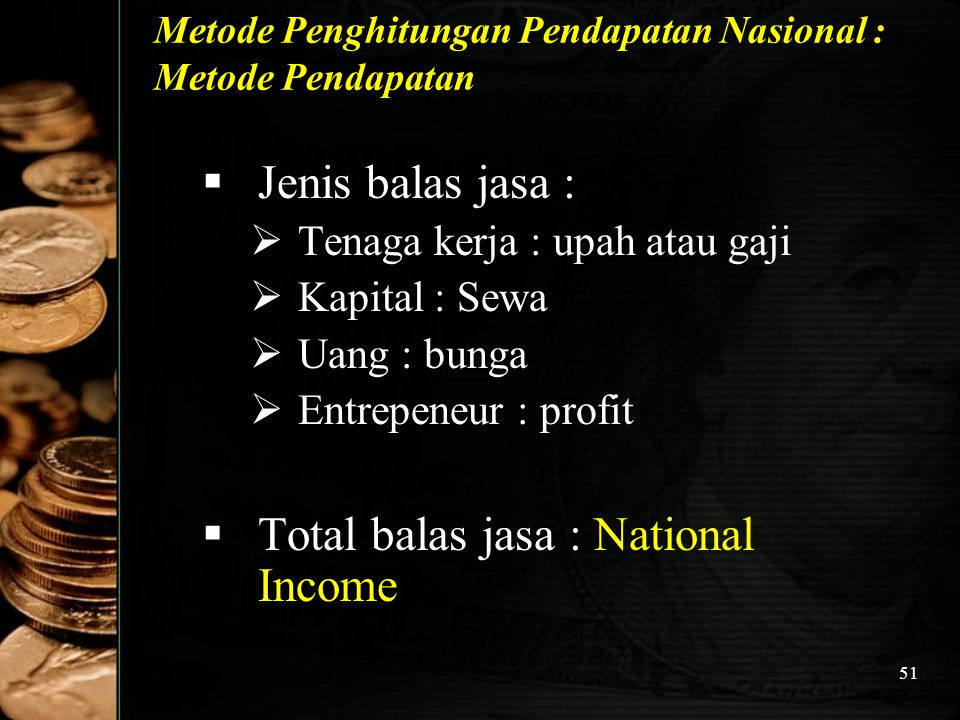51 Metode Penghitungan Pendapatan Nasional : Metode Pendapatan  Jenis balas jasa :  Tenaga kerja : upah atau gaji  Kapital : Sewa  Uang : bunga 