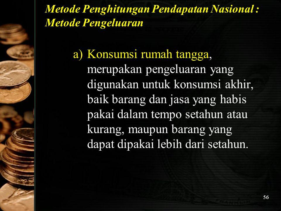 56 Metode Penghitungan Pendapatan Nasional : Metode Pengeluaran a)Konsumsi rumah tangga, merupakan pengeluaran yang digunakan untuk konsumsi akhir, ba