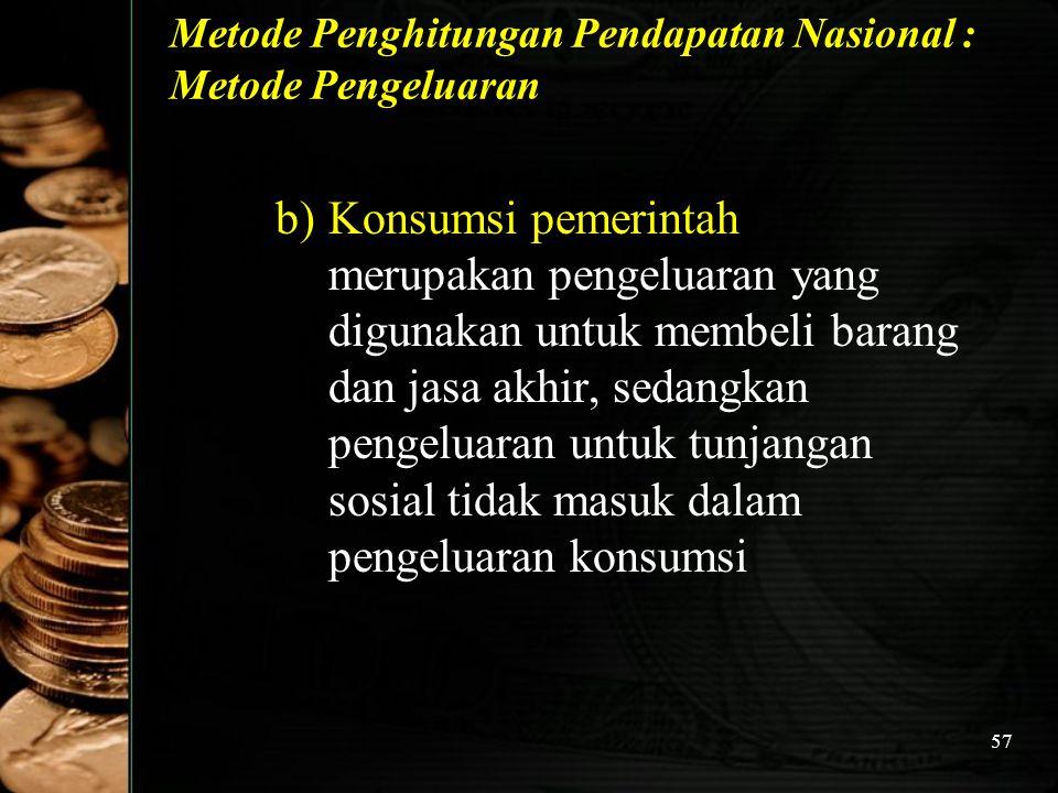 57 Metode Penghitungan Pendapatan Nasional : Metode Pengeluaran b)Konsumsi pemerintah merupakan pengeluaran yang digunakan untuk membeli barang dan ja