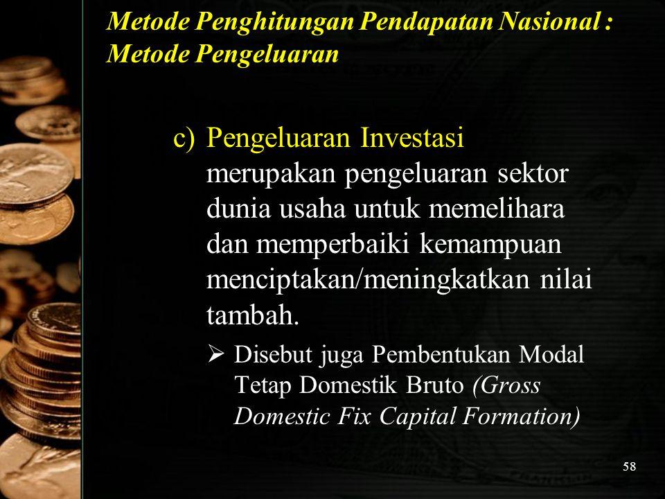 58 Metode Penghitungan Pendapatan Nasional : Metode Pengeluaran c)Pengeluaran Investasi merupakan pengeluaran sektor dunia usaha untuk memelihara dan