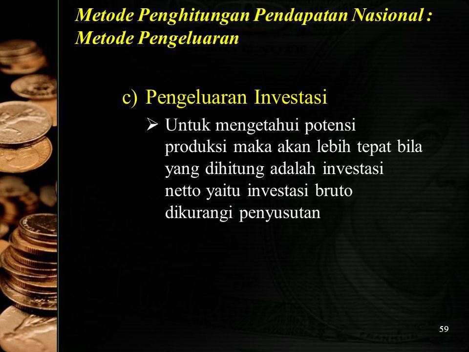 59 Metode Penghitungan Pendapatan Nasional : Metode Pengeluaran c)Pengeluaran Investasi  Untuk mengetahui potensi produksi maka akan lebih tepat bila