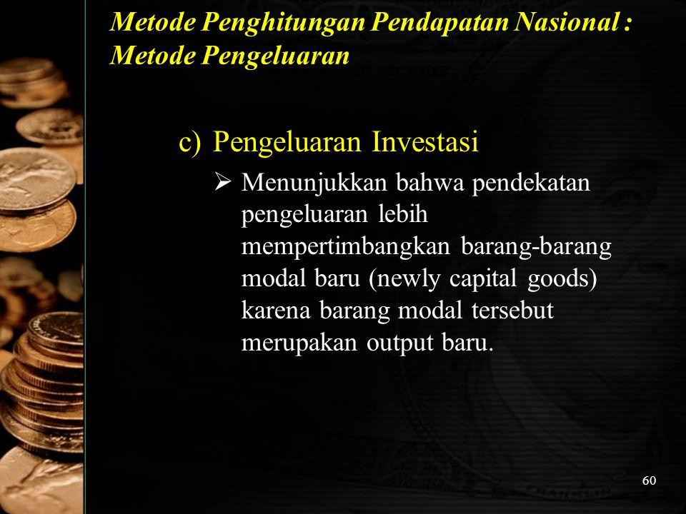 60 Metode Penghitungan Pendapatan Nasional : Metode Pengeluaran c)Pengeluaran Investasi  Menunjukkan bahwa pendekatan pengeluaran lebih mempertimbang