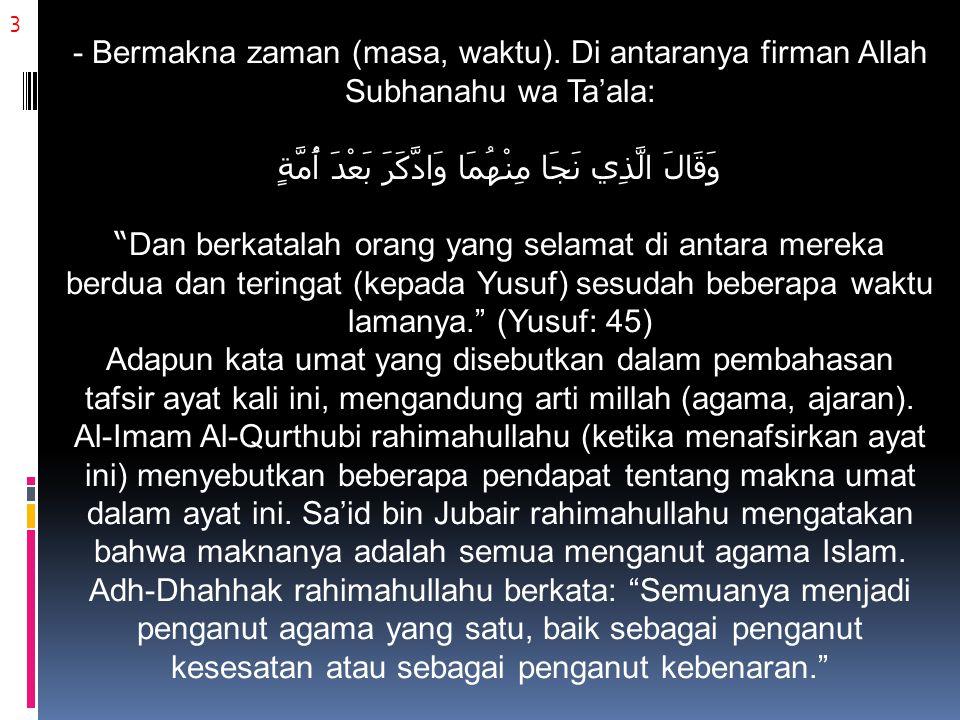4 Ibnu Jarir Ath-Thabari rahimahullahu (lihat pada tafsir ayat ini) berkata: Mereka semua jamaah yang satu, menganut millah dan agama yang satu (sama). Kemudian beliau menyebutkan riwayat dari Qatadah, ia berkata: Allah Subhanahu wa Ta'ala menjadikan mereka muslim semuanya. Pendapat yang semisal juga dikatakan oleh Ibnu Abbas radhiyallahu 'anhuma, sebagaimana riwayat yang disebutkan oleh Ibnul Jauzi rahimahullahu dalam kitab tafsirnya.