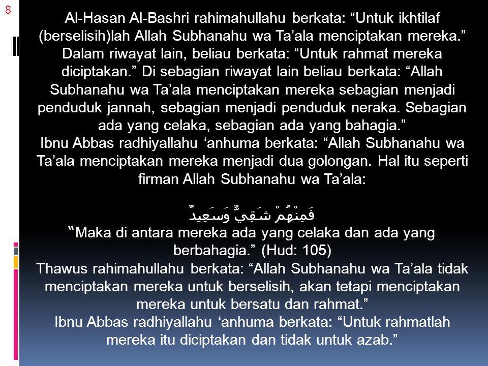 19 Perpecahan adalah suatu kepastian Salah satu ketetapan Allah Subhanahu wa Ta'ala yang tidak bisa diingkari yaitu Allah Subhanahu wa Ta'ala menjadikan manusia dalam keadaan senantiasa berselisih pendapat, sebagaimana yang disebutkan dalam ayat: وَلَا يَزَالُونَ مُخْتَلِفِينَ Tetapi mereka senantiasa berselisih pendapat. (Hud: 118) Hal ini juga sebagaimana yang disabdakan Rasulullah Shallallahu 'alaihi wa sallam: افْتَرَقَتِ الْيَهُودُ عَلَى إِحْدَى أَوِ اثْنَتَيْنِ وَسَبْعِيْنَ فِرْقَةً، وَتَفَرَّقَتِ النَّصَارَى عَلَى إِحْدَى أَوِ اثْنَتَيْنِ وَسَبْعِيْنَ فِرْقَةً، وَتَفْتَرِقُ أُمَّتِي عَلَى ثَلاَثٍ وَسَبْعِيْنَ فِرْقَةً Yahudi terpecah menjadi 71 atau 72 golongan, Nasrani terpecah 71 atau 72 golongan, dan umatku akan terpecah-belah menjadi 73 golongan. (Hasan Shahih, HR.