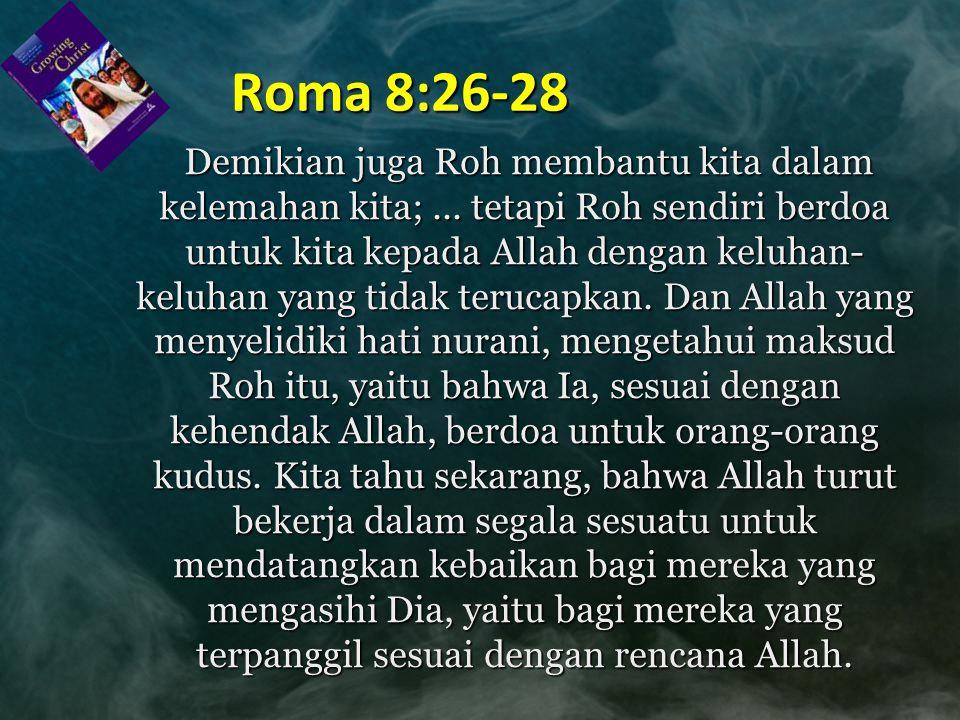 Roma 8:26-28 Demikian juga Roh membantu kita dalam kelemahan kita;... tetapi Roh sendiri berdoa untuk kita kepada Allah dengan keluhan- keluhan yang t